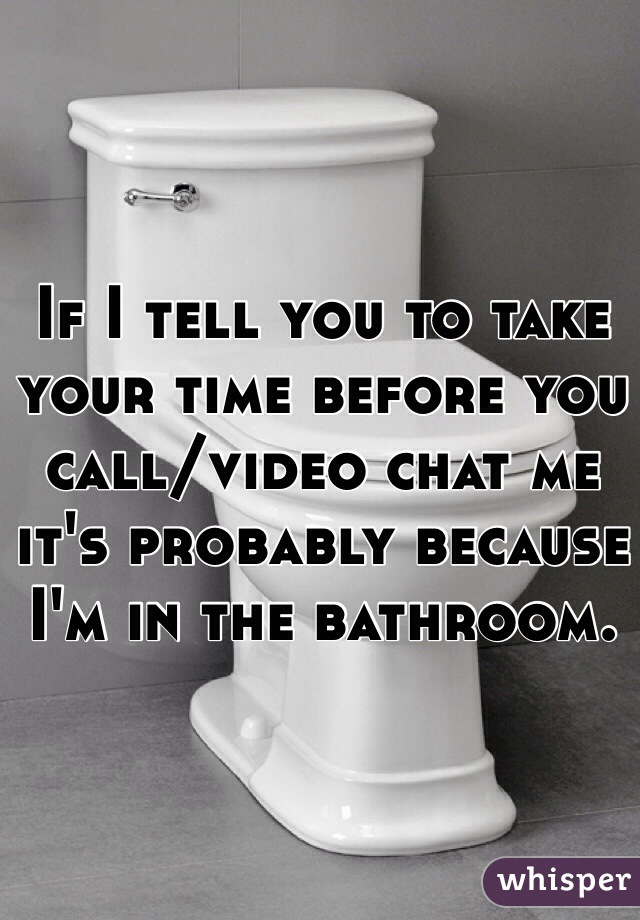 If I tell you to take your time before you call/video chat me it's probably because I'm in the bathroom.