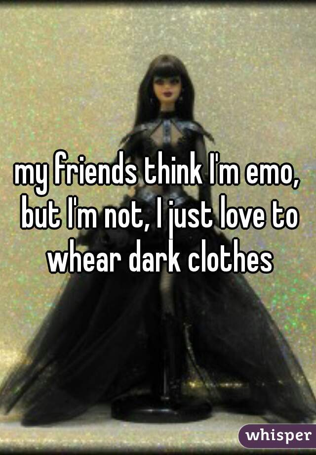my friends think I'm emo, but I'm not, I just love to whear dark clothes