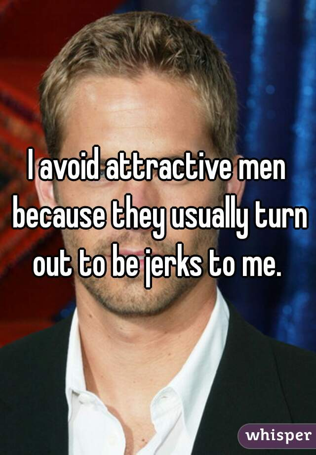 I avoid attractive men because they usually turn out to be jerks to me.