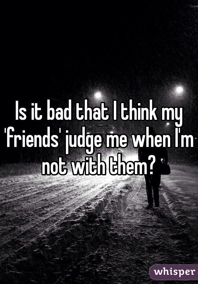 Is it bad that I think my 'friends' judge me when I'm not with them?