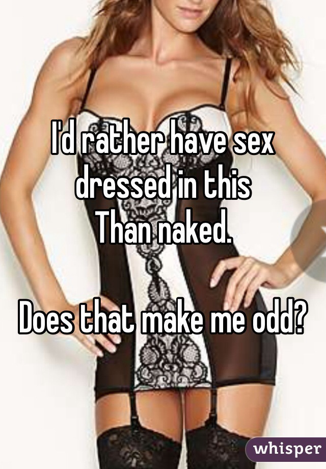 I'd rather have sex dressed in this  Than naked.   Does that make me odd?