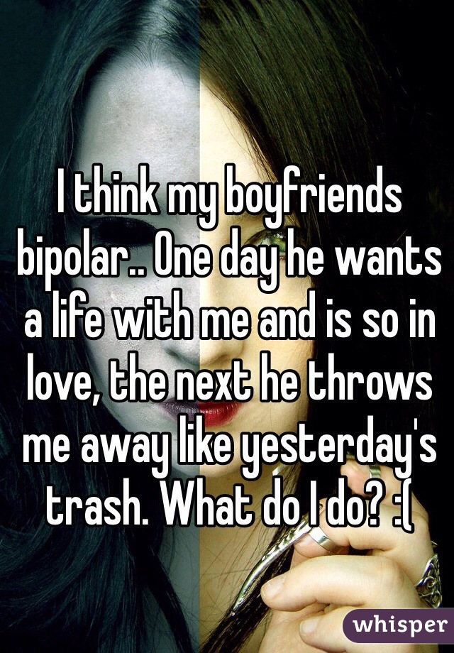 I think my boyfriends bipolar.. One day he wants a life with me and is so in love, the next he throws me away like yesterday's trash. What do I do? :(