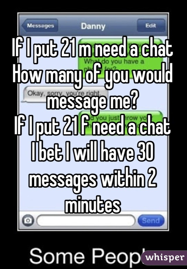 If I put 21 m need a chat  How many of you would message me? If I put 21 f need a chat  I bet I will have 30 messages within 2 minutes