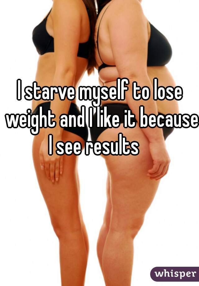 I starve myself to lose weight and I like it because I see results