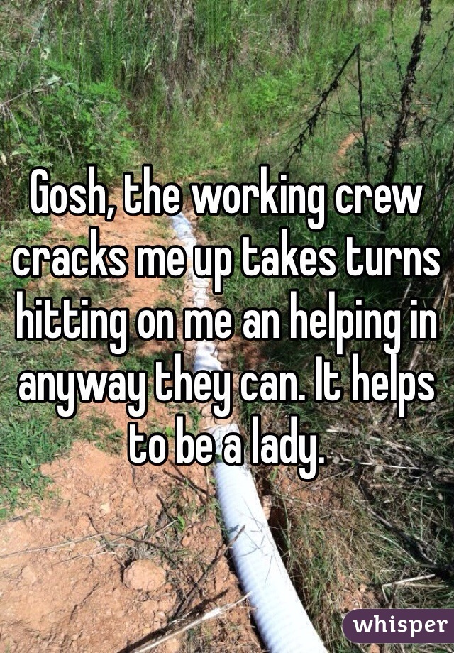 Gosh, the working crew cracks me up takes turns hitting on me an helping in anyway they can. It helps to be a lady.