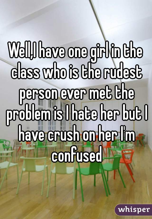 Well,I have one girl in the class who is the rudest person ever met the problem is I hate her but I have crush on her I'm confused