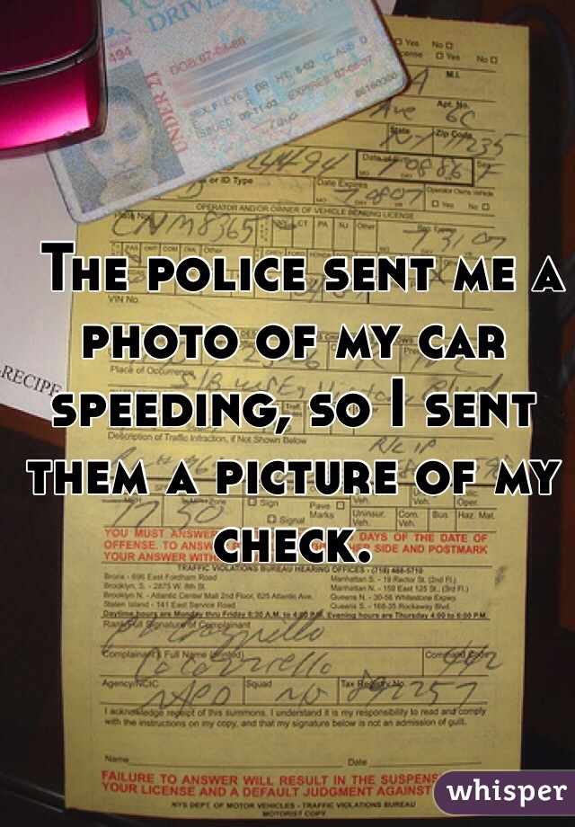 The police sent me a photo of my car speeding, so I sent them a picture of my check.