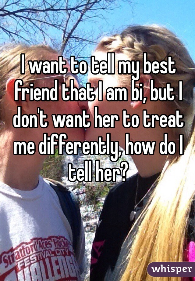 I want to tell my best friend that I am bi, but I don't want her to treat me differently, how do I tell her?