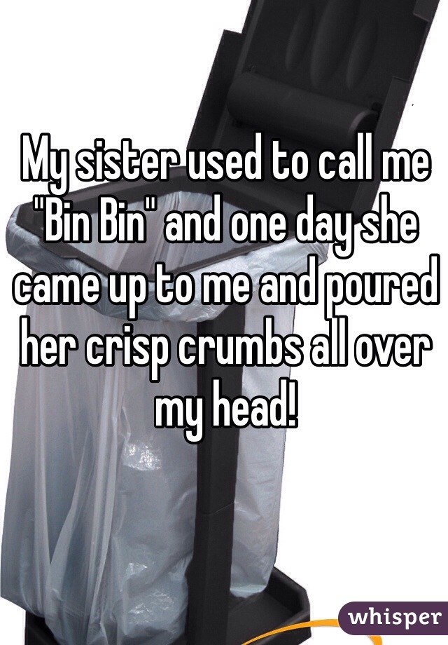 """My sister used to call me """"Bin Bin"""" and one day she came up to me and poured her crisp crumbs all over my head!"""
