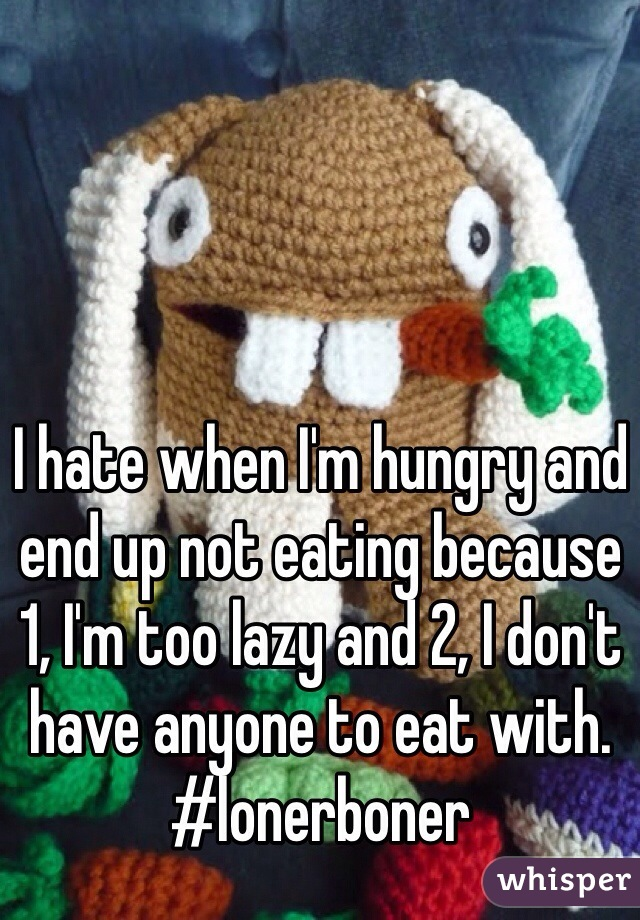 I hate when I'm hungry and end up not eating because 1, I'm too lazy and 2, I don't have anyone to eat with. #lonerboner