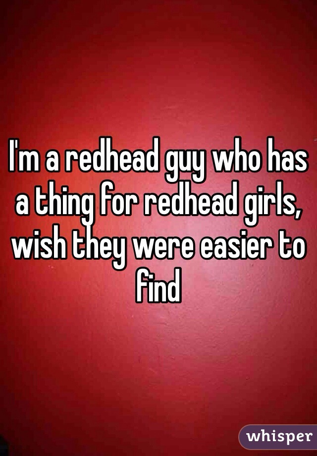 I'm a redhead guy who has a thing for redhead girls, wish they were easier to find