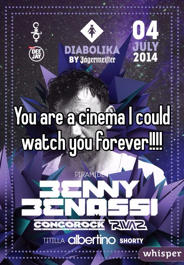 You are a cinema I could watch you forever!!!!