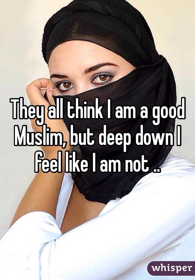 They all think I am a good Muslim, but deep down I feel like I am not ..