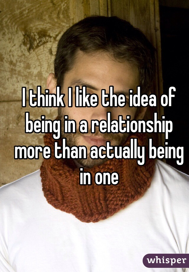 I think I like the idea of being in a relationship more than actually being in one
