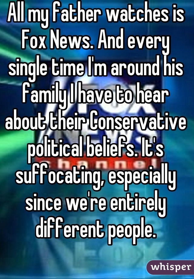 All my father watches is Fox News. And every single time I'm around his family I have to hear about their Conservative political beliefs. It's suffocating, especially since we're entirely different people.