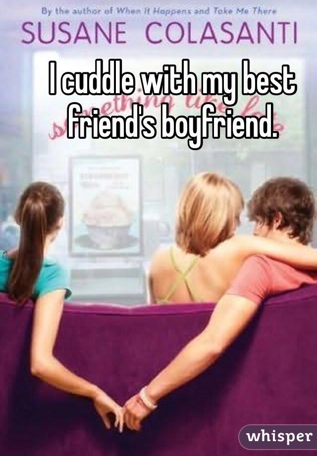 I cuddle with my best friend's boyfriend.