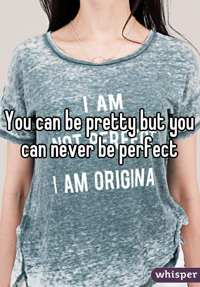 You can be pretty but you can never be perfect