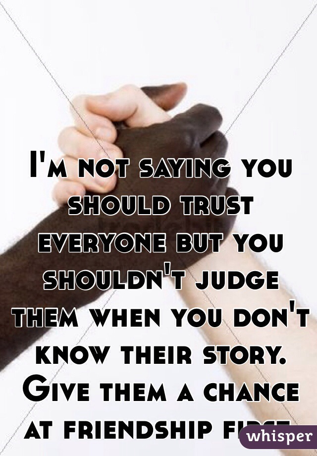 I'm not saying you should trust everyone but you shouldn't judge them when you don't know their story. Give them a chance at friendship first.