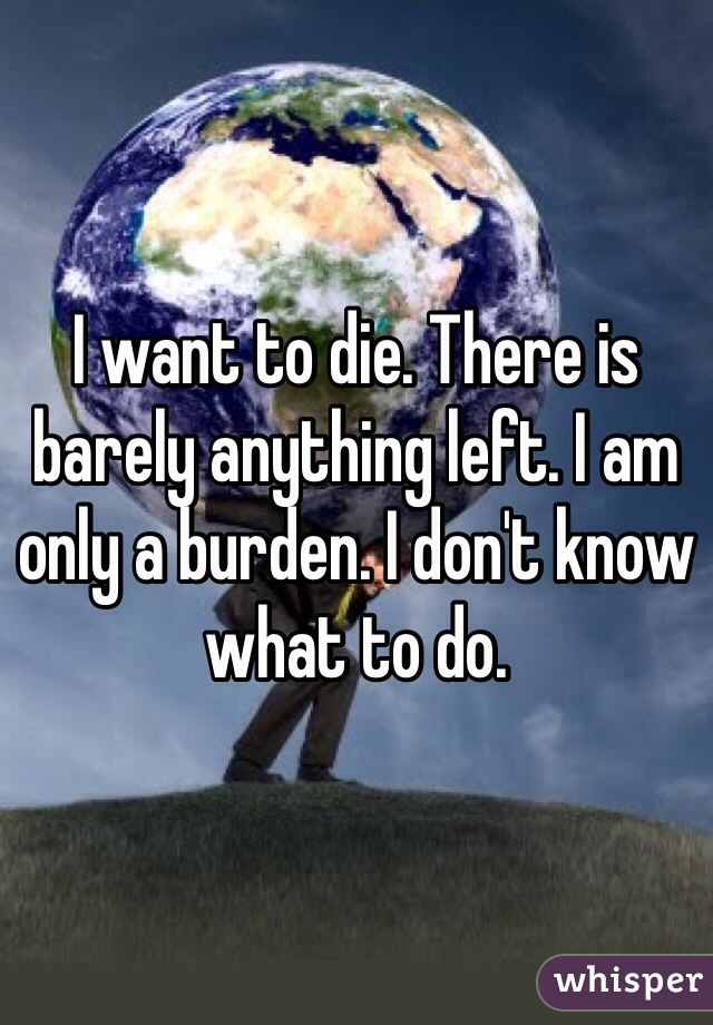 I want to die. There is barely anything left. I am only a burden. I don't know what to do.