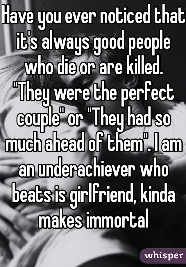 """Have you ever noticed that it's always good people who die or are killed.  """"They were the perfect couple"""" or """"They had so much ahead of them"""". I am an underachiever who beats is girlfriend, kinda makes immortal"""