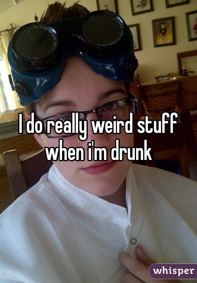 I do really weird stuff when i'm drunk