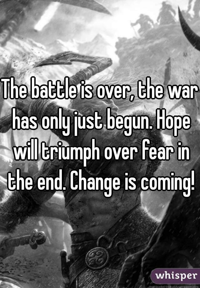 The battle is over, the war has only just begun. Hope will triumph over fear in the end. Change is coming!