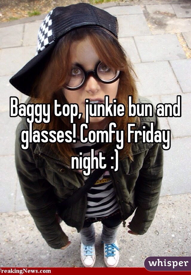 Baggy top, junkie bun and glasses! Comfy Friday night :)