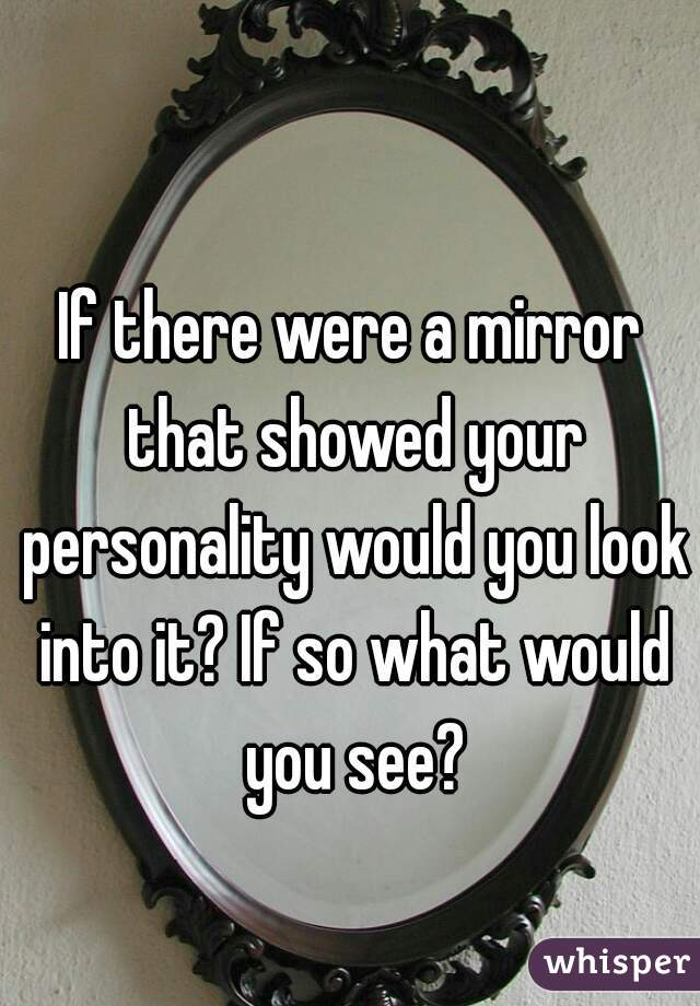 If there were a mirror that showed your personality would you look into it? If so what would you see?