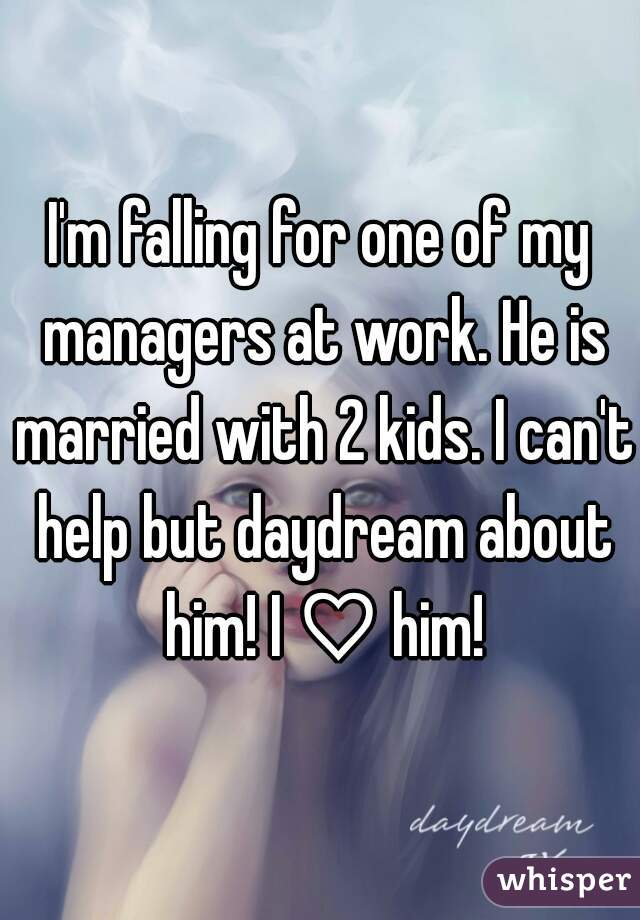 I'm falling for one of my managers at work. He is married with 2 kids. I can't help but daydream about him! I ♡ him!