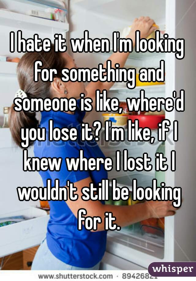 I hate it when I'm looking for something and someone is like, where'd you lose it? I'm like, if I knew where I lost it I wouldn't still be looking for it.