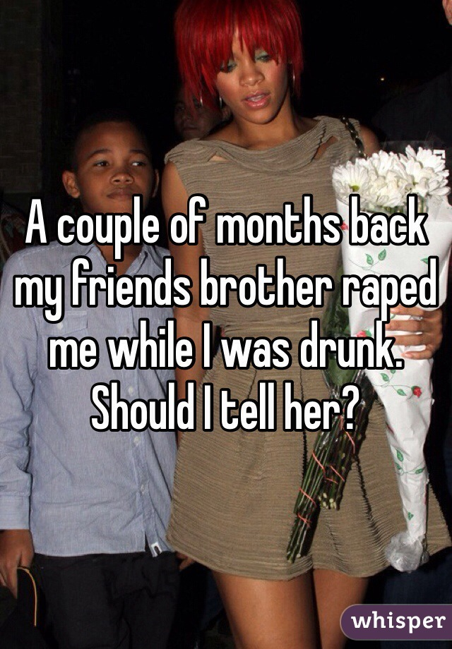 A couple of months back my friends brother raped me while I was drunk. Should I tell her?