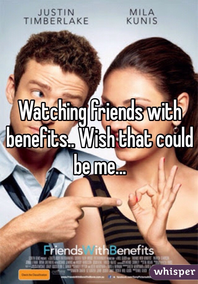 Watching friends with benefits.. Wish that could be me...