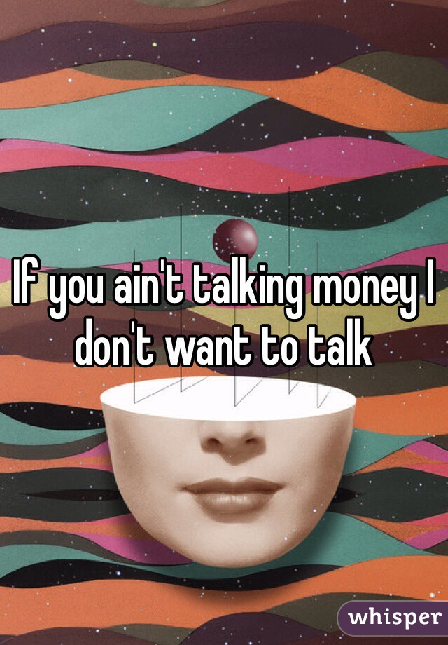 If you ain't talking money I don't want to talk