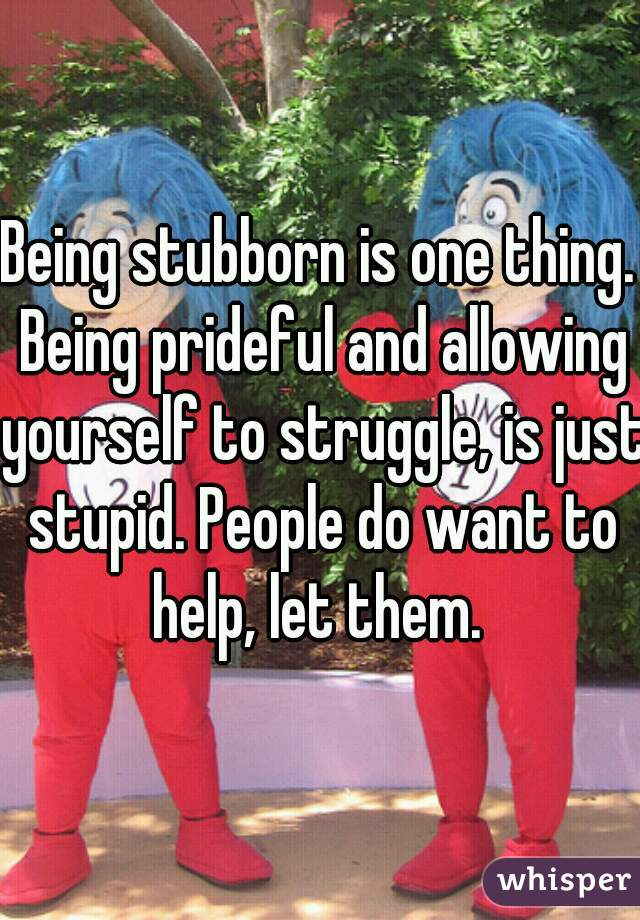 Being stubborn is one thing. Being prideful and allowing yourself to struggle, is just stupid. People do want to help, let them.