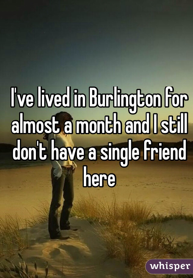 I've lived in Burlington for almost a month and I still don't have a single friend here