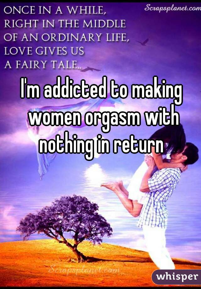 I'm addicted to making women orgasm with nothing in return