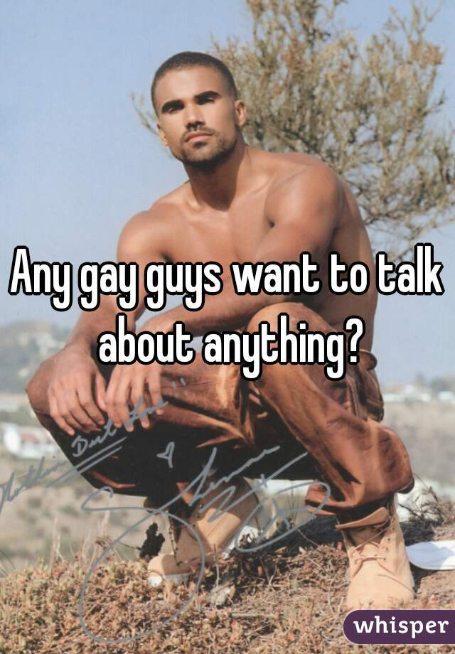 Any gay guys want to talk about anything?