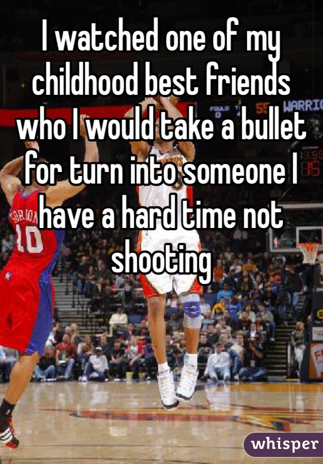 I watched one of my childhood best friends who I would take a bullet for turn into someone I have a hard time not shooting