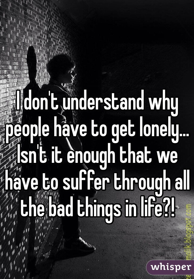 I don't understand why people have to get lonely... Isn't it enough that we have to suffer through all the bad things in life?!