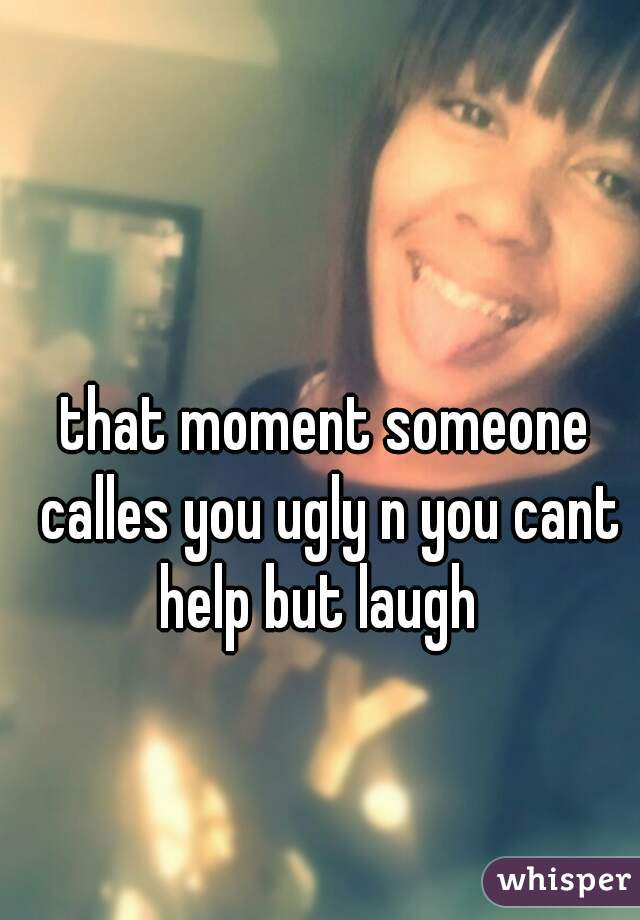 that moment someone calles you ugly n you cant help but laugh