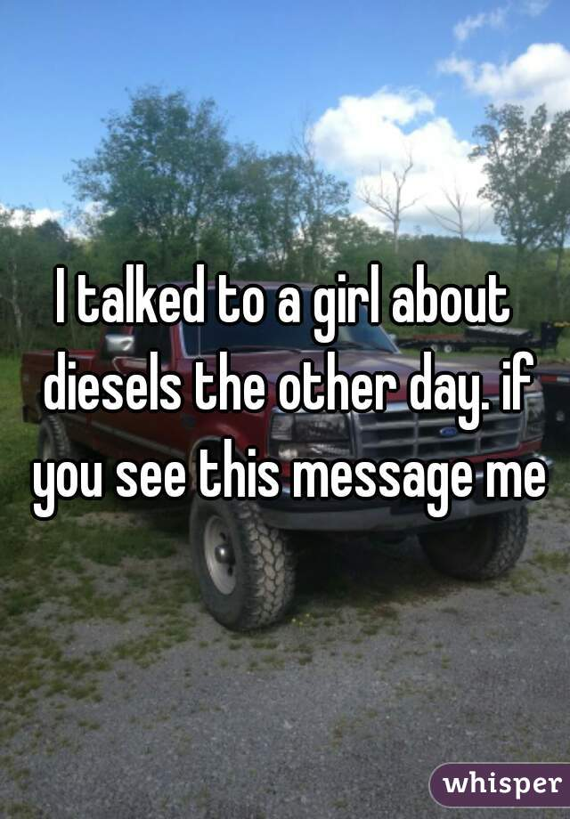I talked to a girl about diesels the other day. if you see this message me