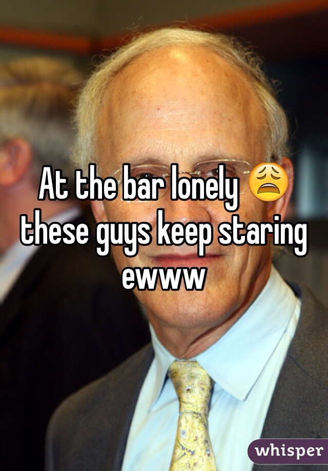 At the bar lonely 😩 these guys keep staring ewww