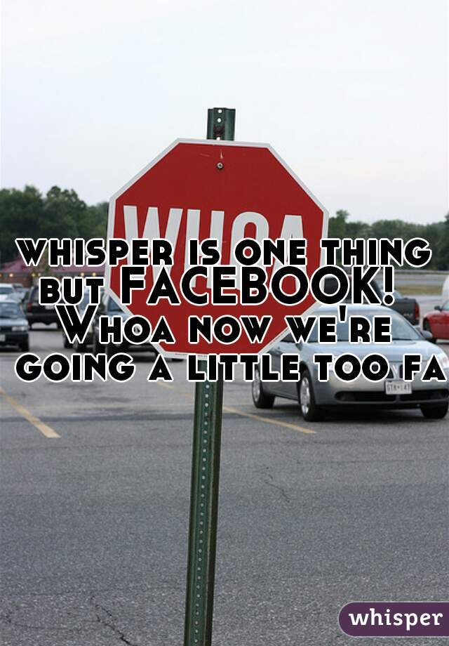 whisper is one thing but FACEBOOK!  Whoa now we're going a little too far