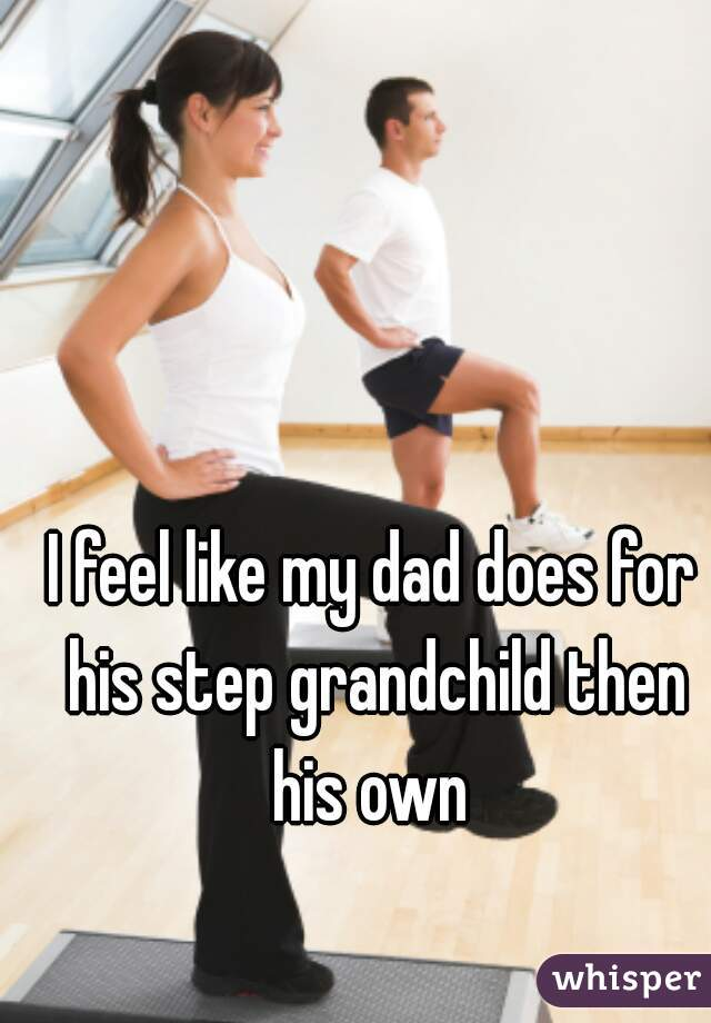 I feel like my dad does for his step grandchild then his own