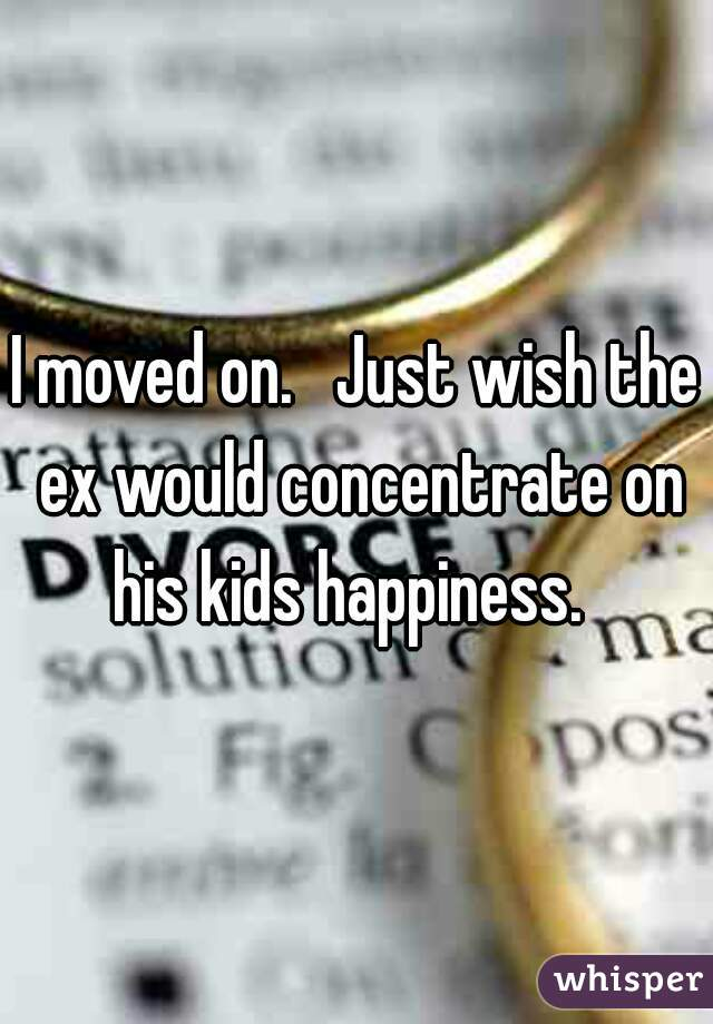 I moved on.   Just wish the ex would concentrate on his kids happiness.