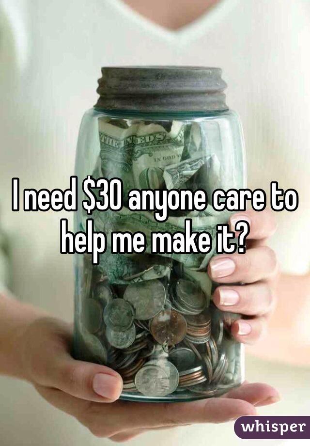I need $30 anyone care to help me make it?
