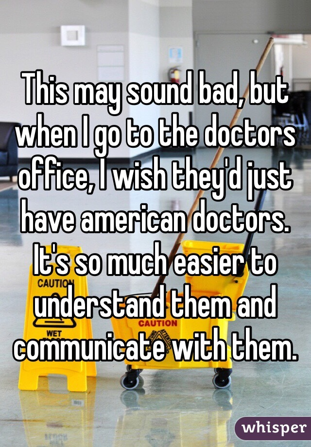 This may sound bad, but when I go to the doctors office, I wish they'd just have american doctors. It's so much easier to understand them and communicate with them.