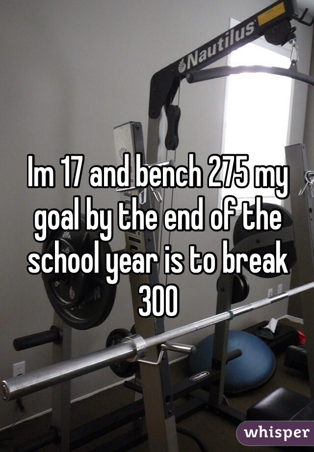 Im 17 and bench 275 my goal by the end of the school year is to break 300