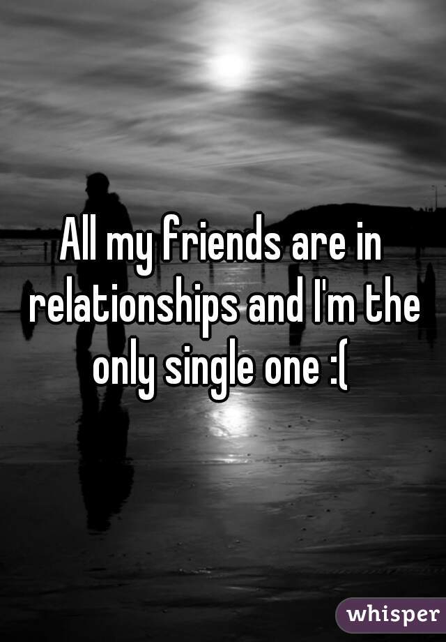 All my friends are in relationships and I'm the only single one :(