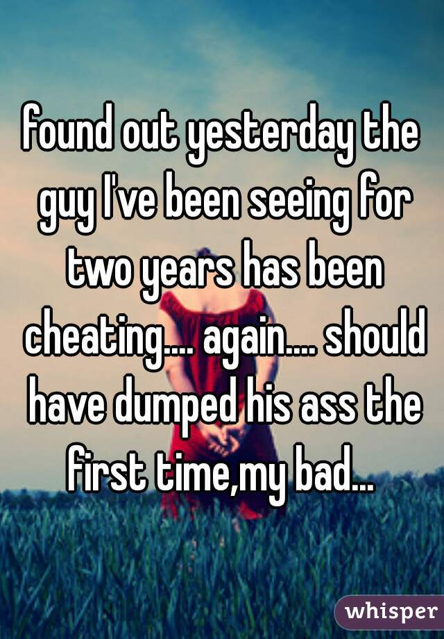 found out yesterday the guy I've been seeing for two years has been cheating.... again.... should have dumped his ass the first time,my bad...
